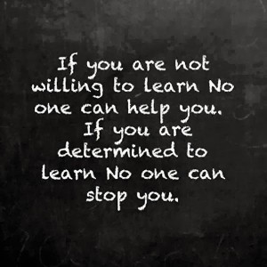 If you are not willing to learn no one can help you If you are determined to learn no one can stop you