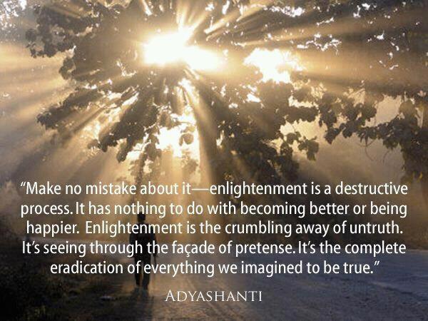Heb geen illusies - verlichting is een destructief proces. Het heeft niets te maken met het worden van een beter of gelukkiger mens. Verlichting is het wegvallen van onwaarheid. Het is de complete vernietiging van alles wat we geloven dat waar is.