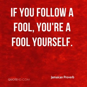 jamaican-proverb-quote-if-you-follow-a-fool-youre-a-fool-yourself