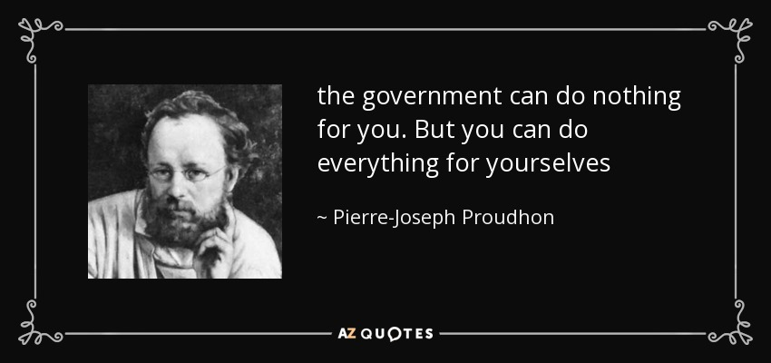 quote-the-government-can-do-nothing-for-you-but-you-can-do-everything-for-yourselves-pierre-joseph-proudhon-114-3-0363