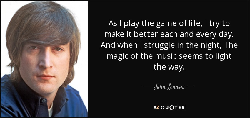 quote-as-i-play-the-game-of-life-i-try-to-make-it-better-each-and-every-day-and-when-i-struggle-john-lennon-81-1-0116